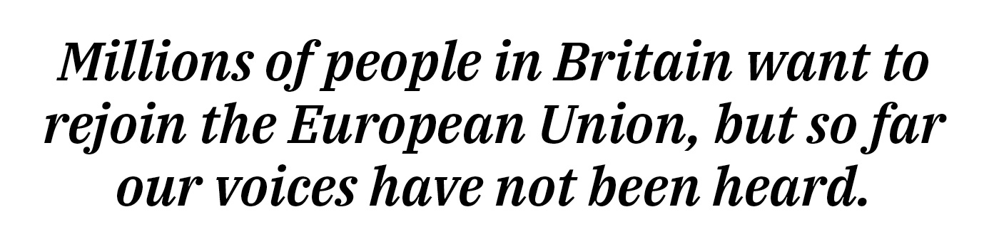 Millions of people in Britain want to rejoin the European Union, but so far our voices have not been heard.